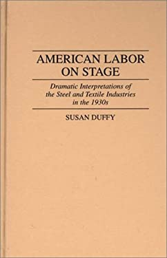American Labor on Stage: Dramatic Interpretations of the Steel and Textile Industries in the 1930s 9780313298615
