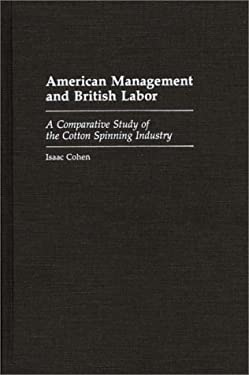 American Management and British Labor: A Comparative Study of the Cotton Spinning Industry 9780313267802