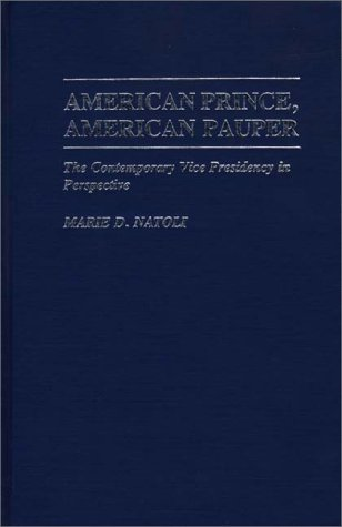 American Prince, American Pauper: The Contemporary Vice Presidency in Perspective 9780313247507