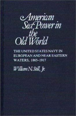 American Sea Power in the Old World: The United States Navy in European and Near Eastern Waters, 1865-1917 9780313221200