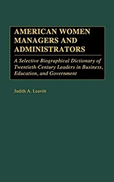 American Women Managers and Administrators: A Selective Biographical Dictionary of Twentieth-Century Leaders in Business, Education, and Government 9780313237485