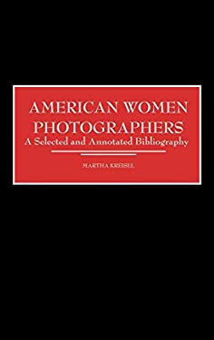 American Women Photographers: A Selected and Annotated Bibliography 9780313304781