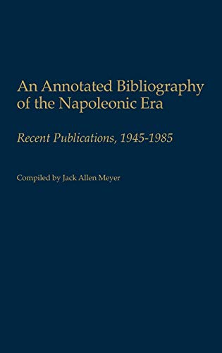 An Annotated Bibliography of the Napoleonic Era: Recent Publications, 1945-1985 9780313249013
