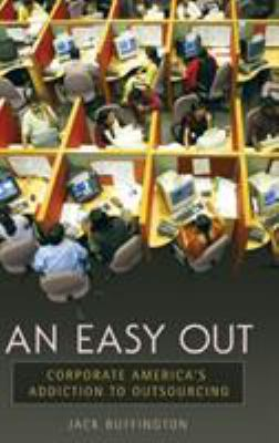 An Easy Out: Corporate America's Addiction to Outsourcing 9780313345029