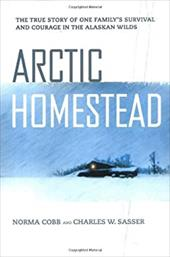 Arctic Homestead: The True Story of One Family's Survival and Courage in the Alaskan Wilds 927419