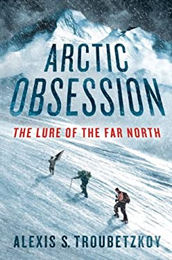 Arctic Obsession: The Lure of the Far North 9780312625030