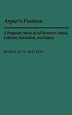 Arguer's Position: A Pragmatic Study of Ad Hominem Attack, Criticism, Refutation, and Fallacy 9780313244391