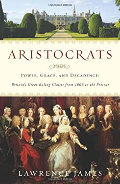 Aristocrats: Power, Grace, and Decadence: Britain's Great Ruling Classes from 1066 to the Present 9780312615451