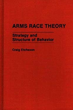 Arms Race Theory: Strategy and Structure of Behavior 9780313262548