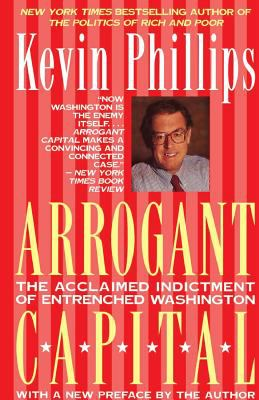 Arrogant Capital: Washington, Wall Street, and the Frustration of American Politics Kevin P. Phillips