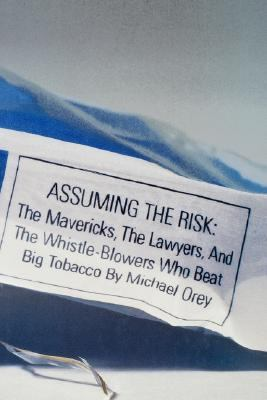 Assuming the Risk: The Mavericks, the Lawyers, & the Whistle-Blowers Who Beat Big Tobacco 9780316664899