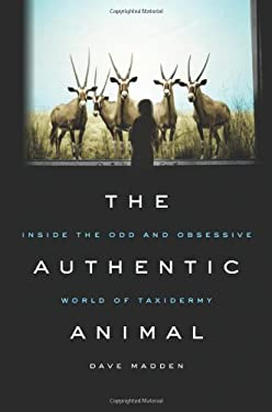 The Authentic Animal: Inside the Odd and Obsessive World of Taxidermy 9780312643713