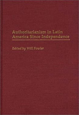 Authoritarianism in Latin America Since Independence 9780313298431