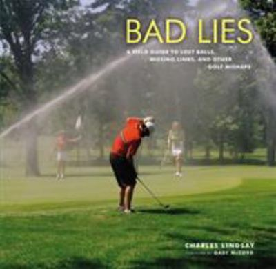 Bad Lies: A Field Guide to Lost Balls, Missing Links, and Other Golf Mishaps 9780316074193