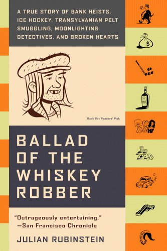 Ballad of the Whiskey Robber: A True Story of Bank Heists, Ice Hockey, Transylvanian Pelt Smuggling, Moonlighting Detectives, and Broken Hearts 9780316010733