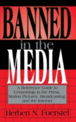 Banned in the Media: A Reference Guide to Censorship in the Press, Motion Pictures, Broadcasting, and the Internet 9780313302459