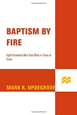 Baptism by Fire: Eight Presidents Who Took Office in Times of Crisis 9780312388034