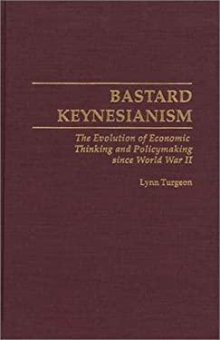 Bastard Keynesianism: The Evolution of Economic Thinking and Policymaking Since World War II 9780313300240