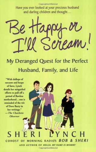 Be Happy or I'll Scream!: My Deranged Quest for the Perfect Husband, Family, and Life 9780312342340
