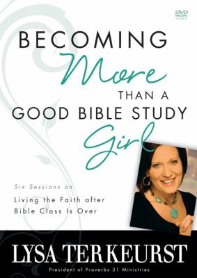 Becoming More Than a Good Bible Study Girl: Six Sessions on Living the Faith After Bible Class Is Over 9780310322061