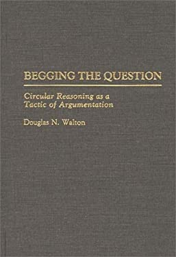 Begging the Question: Circular Reasoning as a Tactic of Argumentation 9780313275968