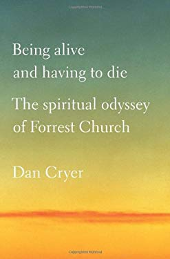 Being Alive and Having to Die: The Spiritual Odyssey of Forrest Church 9780312599430