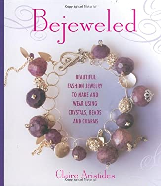 Bejeweled: Beautiful Fashion Jewelry to Make and Wear Using Crystals, Beads, and Charms 9780312372774