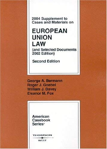 Bermann, Goebel, Davey and Fox's Cases and Materials on European Union Law, 2D, 2004 Supplement 9780314154125