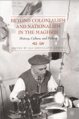 Beyond Colonialism and Nationalism in the Maghrib: History, Culture, and Politics 9780312222871