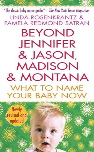 Beyond Jennifer & Jason, Madison & Montana: What to Name Your Baby Now 9780312940959