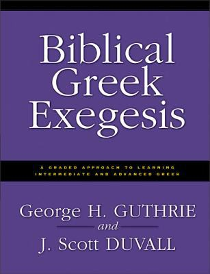 Biblical Greek Exegesis: A Graded Approach to Learning Intermediate and Advanced Greek 9780310212461