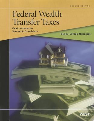 Yamamoto and Donaldson's Black Letter Outline on Federal Wealth Transfer Taxes, 2D 9780314275332