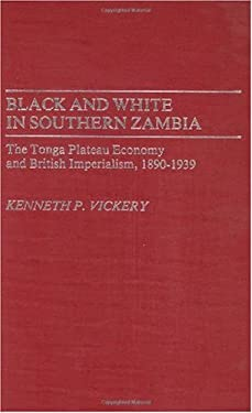 Black and White in Southern Zambia: The Tonga Plateau Economy and British Imperialism, 1890-1939 9780313251061