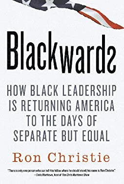 Blackwards: How Black Leadership Is Returning America to the Days of Separate But Equal 9780312591472