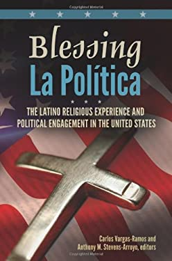 Blessing La Politica: The Latino Religious Experience and Political Engagement in the United States 9780313393891