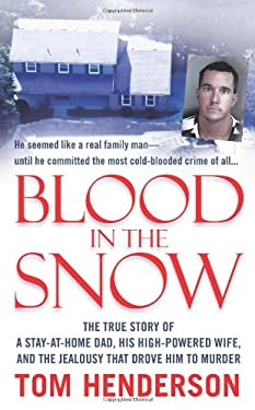 Blood in the Snow: The True Story of a Stay-At-Home Dad, His High-Powered Wife, and the Jealousy That Drove Him to Murder 9780312948122