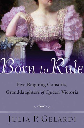 Born to Rule: Five Reigning Consorts, Granddaughters of Queen Victoria 9780312324247