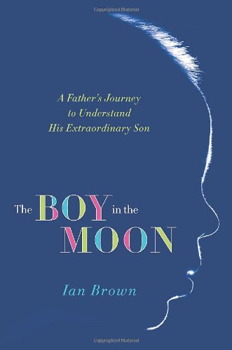 The Boy in the Moon: A Father's Journey to Understand His Extraordinary Son 9780312671839