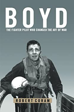 Boyd: The Fighter Pilot Who Changed the Art of War 9780316881463