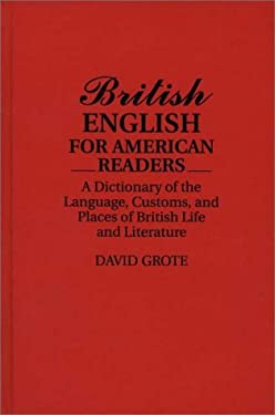 British English for American Readers: A Dictionary of the Language, Customs, and Places of British Life and Literature 9780313278518