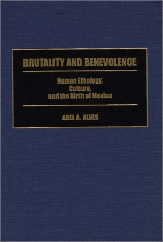 Brutality and Benevolence: Human Ethology, Culture, and the Birth of Mexico 9780313299827