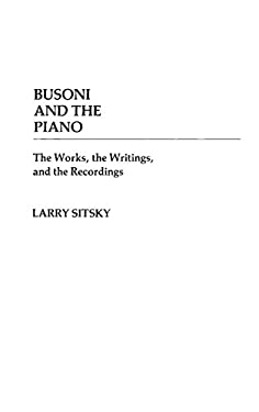 Busoni and the Piano: The Works, the Writings, and the Recordings 9780313236716