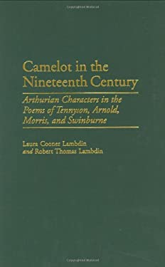 Camelot in the Nineteenth Century: Arthurian Characters in the Poems of Tennyson, Arnold, Morris, and Swinburne 9780313311246