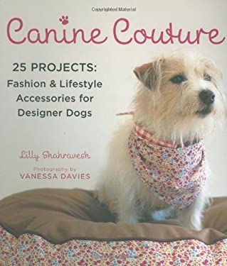 Canine Couture: 25 Projects: Fashion and Lifestyle Accessories for Designer Dogs 9780312382483