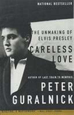 Careless Love: The Unmaking of Elvis Presley 9780316332972
