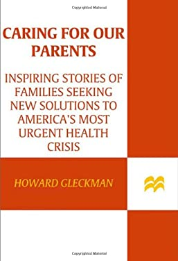 Caring for Our Parents: Inspiring Stories of Families Seeking New Solutions to America's Most Urgent Health Crisis 9780312380991