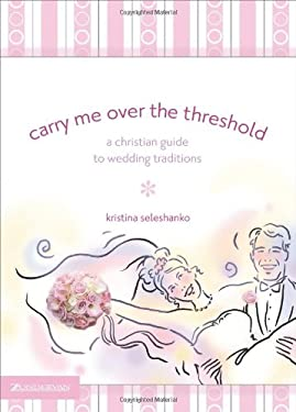 Carry Me Over the Threshold: A Christian Guide to Wedding Traditions 9780310264767