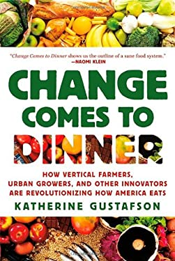 Change Comes to Dinner: How Vertical Farmers, Urban Growers, and Other Innovators Are Revolutionizing How America Eats 9780312577377