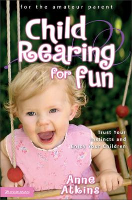 Child Rearing for Fun: Trust Your Instincts and Enjoy Your Children 9780310254171