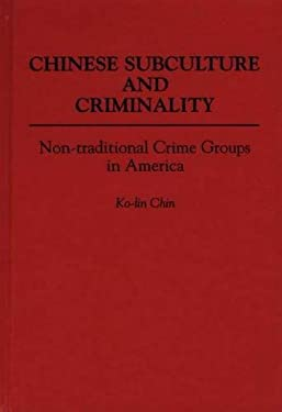 Chinese Subculture and Criminality: Non-Traditional Crime Groups in America 9780313272622